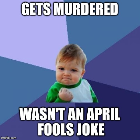 Success Kid Meme | GETS MURDERED WASN'T AN APRIL FOOLS JOKE | image tagged in memes,success kid | made w/ Imgflip meme maker