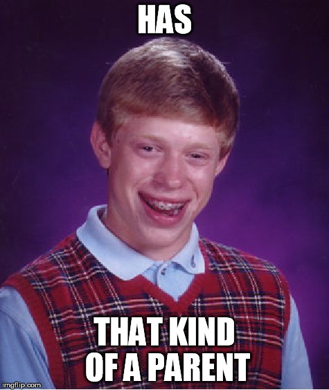 Bad Luck Brian Meme | HAS THAT KIND OF A PARENT | image tagged in memes,bad luck brian | made w/ Imgflip meme maker