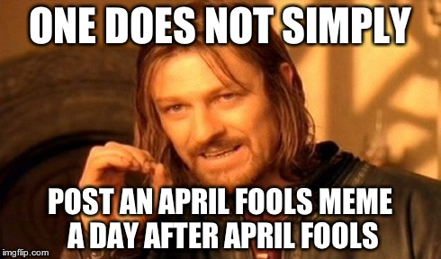 One Does Not Simply | ONE DOES NOT SIMPLY POST AN APRIL FOOLS MEME A DAY AFTER APRIL FOOLS | image tagged in memes,one does not simply | made w/ Imgflip meme maker