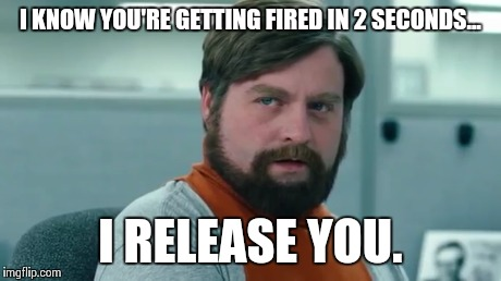 mind control galifinakis | I KNOW YOU'RE GETTING FIRED IN 2 SECONDS... I RELEASE YOU. | image tagged in zach galifianakis,mind,control,idiots | made w/ Imgflip meme maker