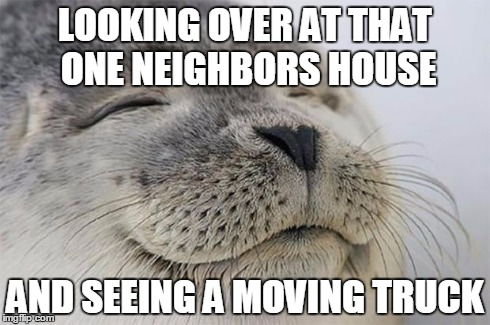 Satisfied Seal Meme | LOOKING OVER AT THAT ONE NEIGHBORS HOUSE AND SEEING A MOVING TRUCK | image tagged in memes,satisfied seal,AdviceAnimals | made w/ Imgflip meme maker