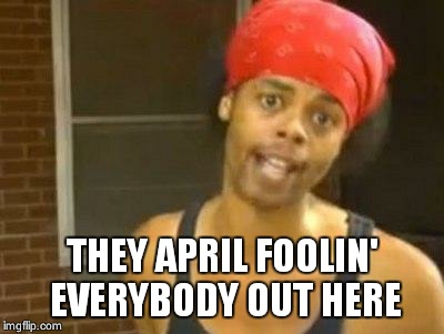 antoine dodson | THEY APRIL FOOLIN' EVERYBODY OUT HERE | image tagged in antoine dodson | made w/ Imgflip meme maker