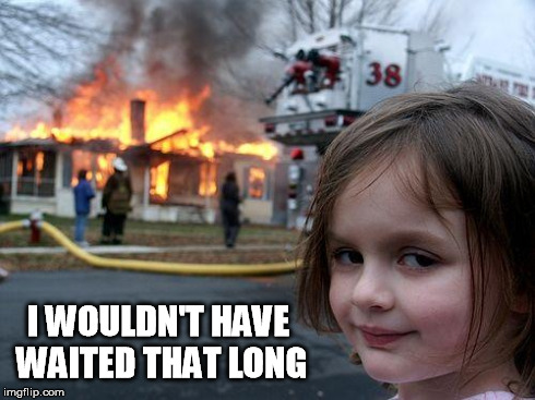 Disaster Girl Meme | I WOULDN'T HAVE WAITED THAT LONG | image tagged in memes,disaster girl | made w/ Imgflip meme maker