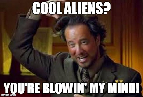Aliens 2 | COOL ALIENS? YOU'RE BLOWIN' MY MIND! | image tagged in aliens 2 | made w/ Imgflip meme maker