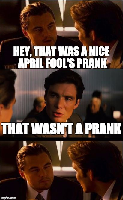 Inception | HEY, THAT WAS A NICE APRIL FOOL'S PRANK THAT WASN'T A PRANK | image tagged in memes,inception,april fools,leonardo dicaprio,prank | made w/ Imgflip meme maker