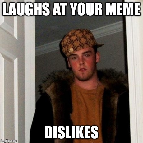 Scumbag Steve Meme | LAUGHS AT YOUR MEME DISLIKES | image tagged in memes,scumbag steve | made w/ Imgflip meme maker