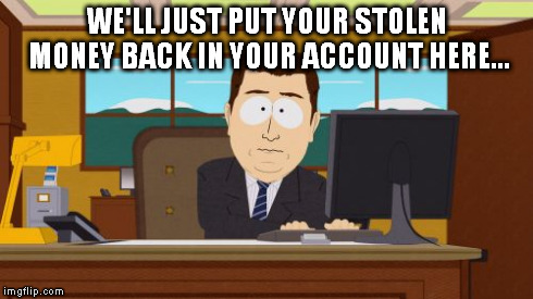 Aaaaand Its Gone Meme | WE'LL JUST PUT YOUR STOLEN MONEY BACK IN YOUR ACCOUNT HERE... | image tagged in memes,aaaaand its gone | made w/ Imgflip meme maker