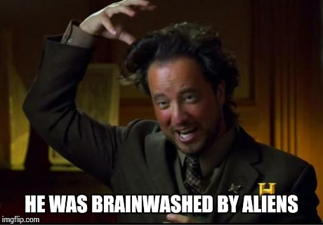 aliens | HE WAS BRAINWASHED BY ALIENS | image tagged in aliens | made w/ Imgflip meme maker