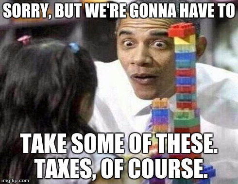 What do you mean there's taxes on lego buildings, too? | SORRY, BUT WE'RE GONNA HAVE TO TAKE SOME OF THESE. TAXES, OF COURSE. | image tagged in obama,lego,taxes | made w/ Imgflip meme maker