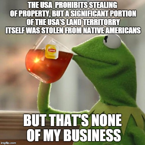 This is supposed to be a joke | THE USA  PROHIBITS STEALING OF PROPERTY, BUT A SIGNIFICANT PORTION OF THE USA'S LAND TERRITORRY ITSELF WAS STOLEN FROM NATIVE AMERICANS BUT  | image tagged in memes,but thats none of my business,kermit the frog | made w/ Imgflip meme maker