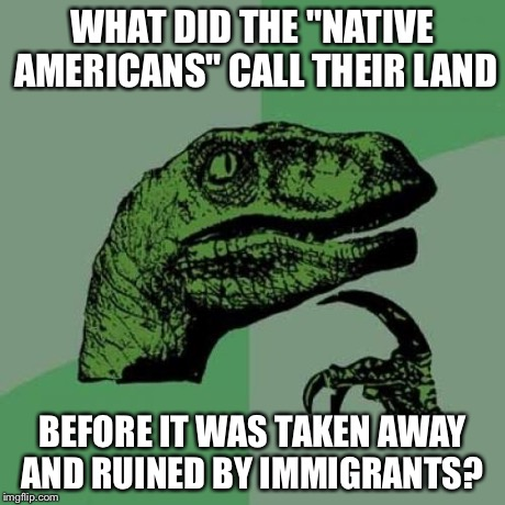 "Philosoraptor Meme | WHAT DID THE ""NATIVE AMERICANS"" CALL THEIR LAND BEFORE IT WAS TAKEN AWAY AND RUINED BY IMMIGRANTS? 