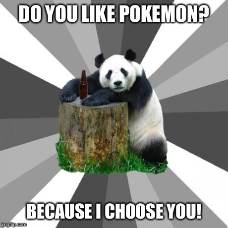 Gotta Catch 'em All | DO YOU LIKE POKEMON? BECAUSE I CHOOSE YOU! | image tagged in memes,pickup line panda,pokemon,aliens,drunk,funny | made w/ Imgflip meme maker
