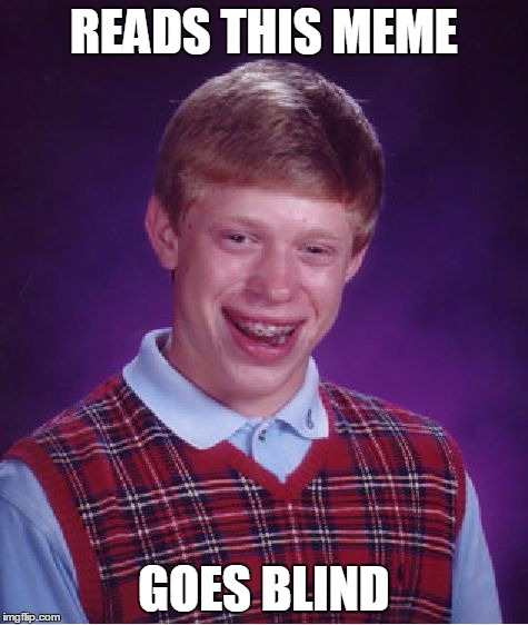 Bad Luck Brian Meme | READS THIS MEME GOES BLIND | image tagged in memes,bad luck brian | made w/ Imgflip meme maker