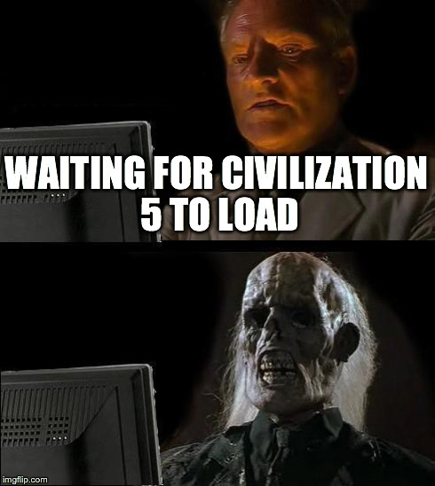 I'll Just Wait Here Meme | WAITING FOR CIVILIZATION 5 TO LOAD | image tagged in memes,ill just wait here | made w/ Imgflip meme maker