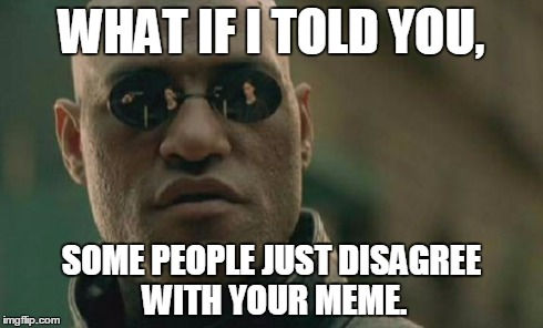 Matrix Morpheus Meme | WHAT IF I TOLD YOU, SOME PEOPLE JUST DISAGREE WITH YOUR MEME. | image tagged in memes,matrix morpheus | made w/ Imgflip meme maker