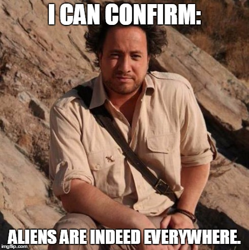 I CAN CONFIRM: ALIENS ARE INDEED EVERYWHERE. | image tagged in aliens 1 | made w/ Imgflip meme maker