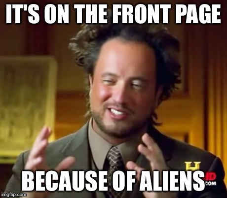 Ancient Aliens Meme | IT'S ON THE FRONT PAGE BECAUSE OF ALIENS | image tagged in memes,ancient aliens | made w/ Imgflip meme maker