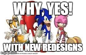 sonic boom redesign | WHY, YES! WITH NEW REDESIGNS | image tagged in sonic boom redesign | made w/ Imgflip meme maker