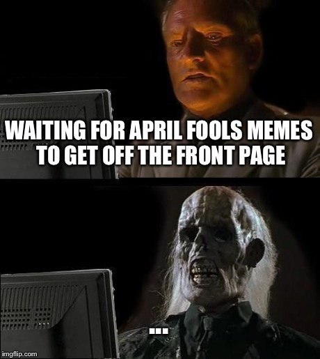 Ill Just Wait Here | WAITING FOR APRIL FOOLS MEMES TO GET OFF THE FRONT PAGE ... | image tagged in memes,ill just wait here | made w/ Imgflip meme maker
