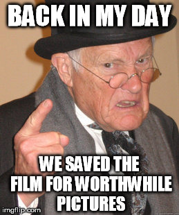Back In My Day Meme | BACK IN MY DAY WE SAVED THE FILM FOR WORTHWHILE PICTURES | image tagged in memes,back in my day | made w/ Imgflip meme maker