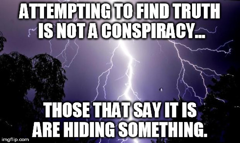 lighting bolt | ATTEMPTING TO FIND TRUTH IS NOT A CONSPIRACY... THOSE THAT SAY IT IS ARE HIDING SOMETHING. | image tagged in lighting bolt | made w/ Imgflip meme maker