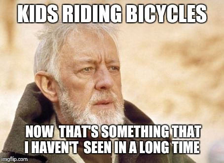 Obi Wan Kenobi Meme | KIDS RIDING BICYCLES NOW  THAT'S SOMETHING THAT I HAVEN'T  SEEN IN A LONG TIME | image tagged in memes,obi wan kenobi | made w/ Imgflip meme maker