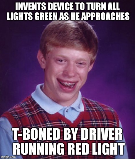 Bad Luck Brian Meme | INVENTS DEVICE TO TURN ALL LIGHTS GREEN AS HE APPROACHES T-BONED BY DRIVER RUNNING RED LIGHT | image tagged in memes,bad luck brian | made w/ Imgflip meme maker