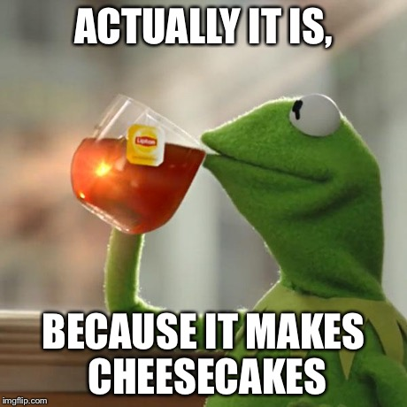 But That's None Of My Business Meme | ACTUALLY IT IS, BECAUSE IT MAKES CHEESECAKES | image tagged in memes,but thats none of my business,kermit the frog | made w/ Imgflip meme maker