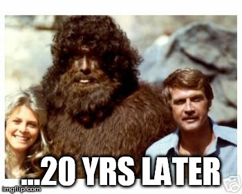 bionicbigfoot | ...20 YRS LATER | image tagged in bionicbigfoot | made w/ Imgflip meme maker