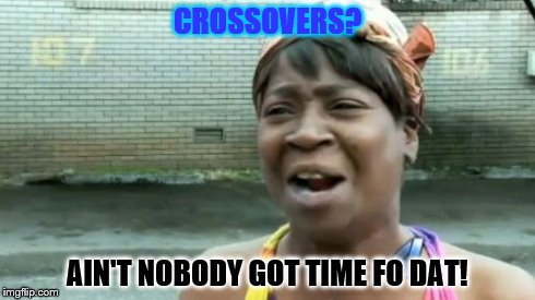 We haven't the time for CROSSOVERS | CROSSOVERS? AIN'T NOBODY GOT TIME FO DAT! | image tagged in memes,aint nobody got time for that | made w/ Imgflip meme maker