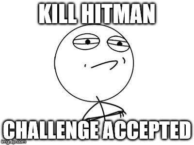Challenge Accepted Rage Face | KILL HITMAN CHALLENGE ACCEPTED | image tagged in memes,challenge accepted rage face | made w/ Imgflip meme maker