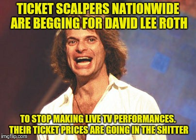 David Lee Roth: Epic Fail | TICKET SCALPERS NATIONWIDE ARE BEGGING FOR DAVID LEE ROTH TO STOP MAKING LIVE TV PERFORMANCES. THEIR TICKET PRICES ARE GOING IN THE SHITTER | image tagged in wtf,singer,david lee roth,van halen,stfu,epic fail | made w/ Imgflip meme maker