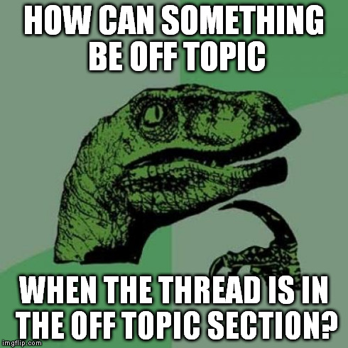 Philosoraptor off topic | HOW CAN SOMETHING BE OFF TOPIC WHEN THE THREAD IS IN THE OFF TOPIC SECTION? | image tagged in memes,philosoraptor,offtopic,off,topic,thread | made w/ Imgflip meme maker