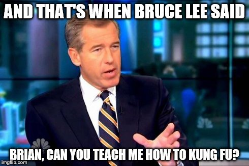 Brian Williams Was There 2 Meme | AND THAT'S WHEN BRUCE LEE SAID BRIAN, CAN YOU TEACH ME HOW TO KUNG FU? | image tagged in memes,brian williams was there 2 | made w/ Imgflip meme maker