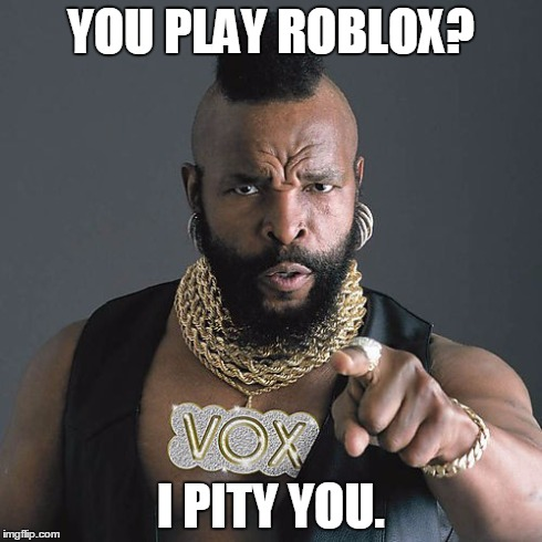 Mr T Pity The Fool | YOU PLAY ROBLOX? I PITY YOU. | image tagged in memes,mr t pity the fool | made w/ Imgflip meme maker
