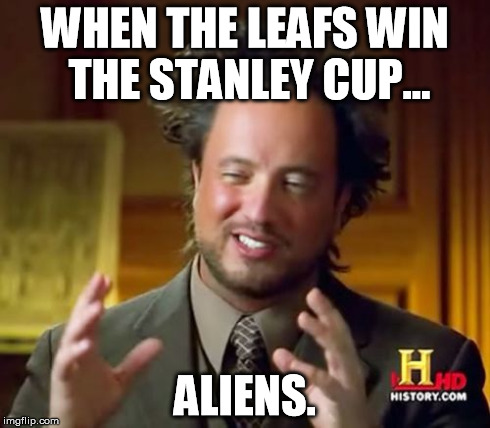 When in doubt, blame on aliens. | WHEN THE LEAFS WIN THE STANLEY CUP... ALIENS. | image tagged in memes,hockey,toronto mapleleafs,stanley cup,playoffs,aliens | made w/ Imgflip meme maker