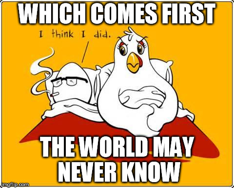 I posted this in a comments section at the same time I posted it as an official meme.  Is it a repost?  THE WORLD MAY NEVER KNOW | WHICH COMES FIRST THE WORLD MAY NEVER KNOW | image tagged in chicken or the egg | made w/ Imgflip meme maker