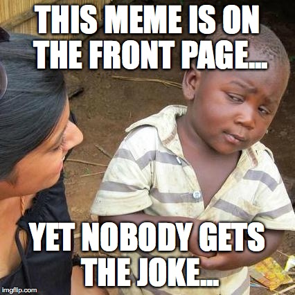 Third World Skeptical Kid Meme | THIS MEME IS ON THE FRONT PAGE... YET NOBODY GETS THE JOKE... | image tagged in memes,third world skeptical kid | made w/ Imgflip meme maker