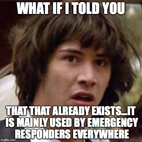 Conspiracy Keanu Meme | WHAT IF I TOLD YOU THAT THAT ALREADY EXISTS...IT IS MAINLY USED BY EMERGENCY RESPONDERS EVERYWHERE | image tagged in memes,conspiracy keanu | made w/ Imgflip meme maker