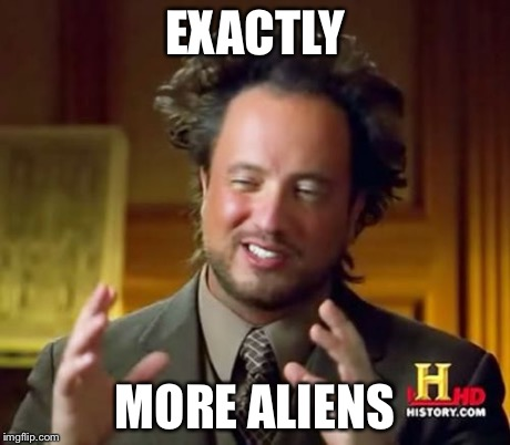 Ancient Aliens Meme | EXACTLY MORE ALIENS | image tagged in memes,ancient aliens | made w/ Imgflip meme maker
