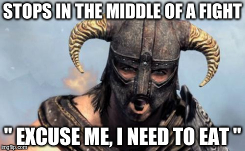 "Dragonborn | STOPS IN THE MIDDLE OF A FIGHT "" EXCUSE ME, I NEED TO EAT "" 