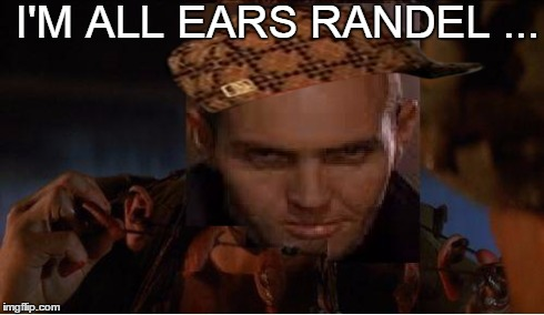 scumbag randel | I'M ALL EARS RANDEL ... | image tagged in scumbag,randel,ears,all,universal,soldier | made w/ Imgflip meme maker