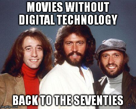 Back to the seventies Bee Gees | MOVIES WITHOUT DIGITAL TECHNOLOGY BACK TO THE SEVENTIES | image tagged in back to the seventies bee gees | made w/ Imgflip meme maker