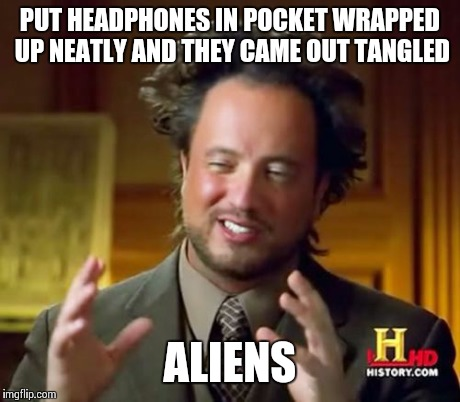 Ancient Aliens Meme | PUT HEADPHONES IN POCKET WRAPPED UP NEATLY AND THEY CAME OUT TANGLED ALIENS | image tagged in memes,ancient aliens | made w/ Imgflip meme maker