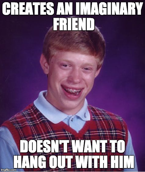 Bad Luck Brian Meme | CREATES AN IMAGINARY FRIEND DOESN'T WANT TO HANG OUT WITH HIM | image tagged in memes,bad luck brian | made w/ Imgflip meme maker