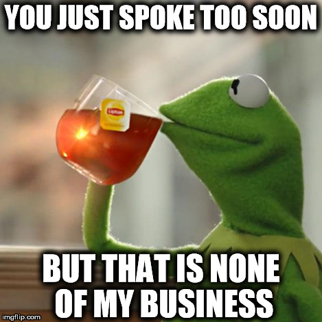 But Thats None Of My Business Meme | YOU JUST SPOKE TOO SOON BUT THAT IS NONE OF MY BUSINESS | image tagged in memes,but thats none of my business,kermit the frog | made w/ Imgflip meme maker