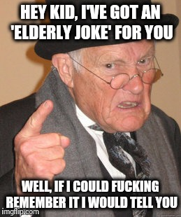Back In My Day Meme | HEY KID, I'VE GOT AN 'ELDERLY JOKE' FOR YOU WELL, IF I COULD F**KING REMEMBER IT I WOULD TELL YOU | image tagged in memes,back in my day | made w/ Imgflip meme maker