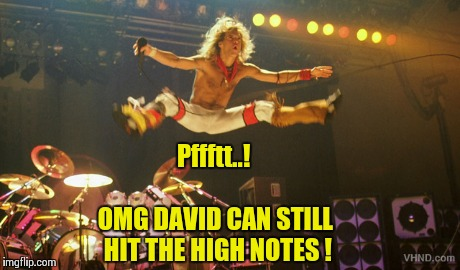 David Lee Roth Pffft..! | Pffftt..! OMG DAVID CAN STILL HIT THE HIGH NOTES ! | image tagged in van halen,david lee roth,farts,singing,dick | made w/ Imgflip meme maker