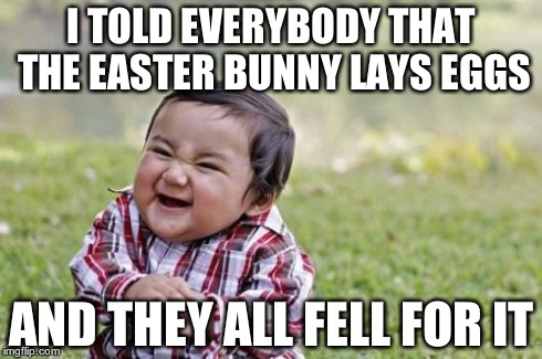 Really, people? | I TOLD EVERYBODY THAT THE EASTER BUNNY LAYS EGGS AND THEY ALL FELL FOR IT | image tagged in memes,evil toddler | made w/ Imgflip meme maker