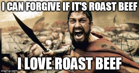 Sparta Leonidas Meme | I CAN FORGIVE IF IT'S ROAST BEEF I LOVE ROAST BEEF | image tagged in memes,sparta leonidas | made w/ Imgflip meme maker